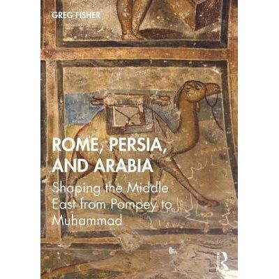 Rome, Persia, And Arabia - Shaping The Middle East From Pompey To Muhammad