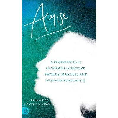 Arise - A Prophetic Call For Women To Receive Swords, Mantles And Kingdom Assignments