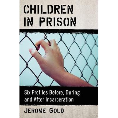 Children In Prison - Six Profiles Before, During And After Incarceration
