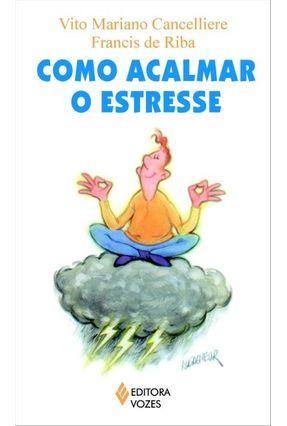 Como Acalmar o Estresse - Col. Práticas para o Bem Viver - Cancelliere,Vito Mariano | Hoshan.org