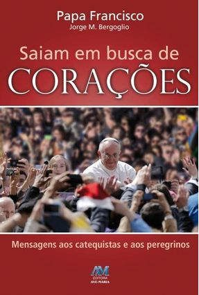 Saiam Em Busca de Corações - Mensagens Aos Catequistas e Aos Peregrinos - Bergoglio,Jorge M. pdf epub