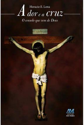 A Dor e a Cruz - o Consolo Que Vem de Deus - Lona,Horacio E.   Nisrs.org