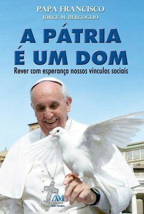 A Pátria É Um Dom - Rever Com Esperança Nossos Vínculos Sociais - Bergoglio,Jorge M. pdf epub