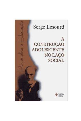 A Construção Adolescente no Laço Social - Lesourd,Serge | Hoshan.org