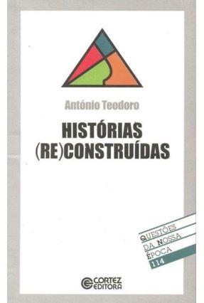 Histórias ( Re) Construídas - Col. Questões da Nossa Época 114 - Teodoro,António | Tagrny.org