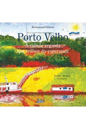 Porto Velho - A Cidade Erguida nos Trilhos da Esperança - Col. Nossa Capital - Rondônia - Gomes ,Emmanoel pdf epub