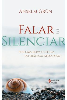 Falar e Silenciar - Por Uma Nova Cultura do Diálogo Atencioso - Grün,Anselm Grün,Anselm   Hoshan.org