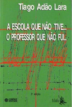 A Escola Que Nao Tive... O Professor Que Nao - Lara,Tiago Adao | Hoshan.org