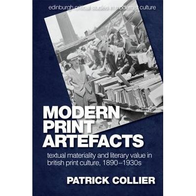 Modern Print Artefacts - Textual Materiality And Literary Value In British Print Culture, 1890-1930s