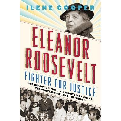 Eleanor Roosevelt, Fighter For Justice - Her Impact On The Civil Rights Movement, The White House, And The World