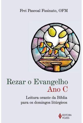 Rezar o Evangelho - Ano C - Leitura Orante da Bíblia Para Os Domingos Litúrgicos - Fusinato,Pascoal   Hoshan.org