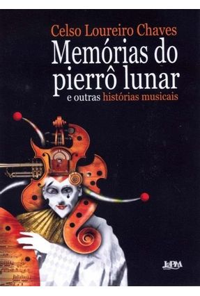 Memórias do Pierrô Lunar - E Outras Histórias Musicais - Chaves,Celso Loureiro pdf epub