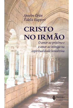 Cristo No Irmão - o Amor ao Próximo e o Amor ao Inimigo na Espiritualidade Beneditina - Grün,Anselm Rupert,Fidelis | Tagrny.org