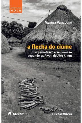 A Flecha do Ciúme - o Parentesco e Seu Avesso Segundo Os Aweti do Alto Xingu - Vanzolini,Marina | Tagrny.org