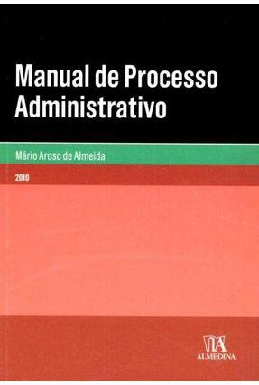 Manual De Processo Administrativo - Col. Manuais Universitários - Almeida,Mário Aroso de | Hoshan.org
