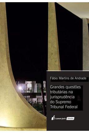 Grandes Questões Tributárias Ma Jurisprudência Do Supremo Tribunal Federal - Andrade,Fábio Martins de | Tagrny.org