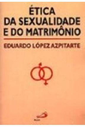 Etica da Sexualidade e do Matrimonio - Azpitarte,Eduardo Lopez | Tagrny.org