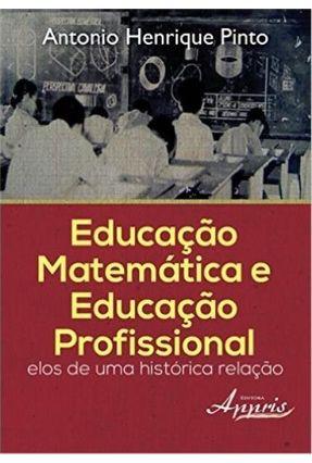 Educação Matemática e Educação Profissional - Elos de Uma Histórica Relação - Antonio Henrique Pinto | Tagrny.org