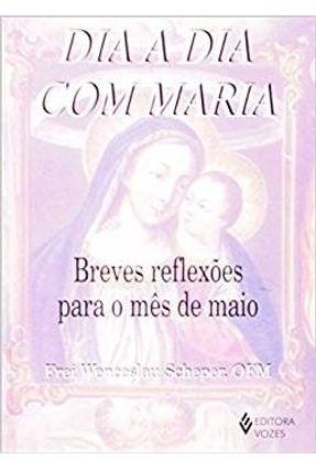 Dia A Dia Com Maria - Breves Reflexões Para O Mês De Maio - OFM Frei Wenceslau Scheper pdf epub