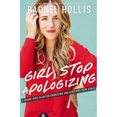 Girl, Stop Apologizing - A Shame-Free Plan For Embracing And Achieving Your Goals
