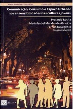 Comunicação, Consumo e Espaço Urbano: Novas Sensibilidades nas Culturas Jovens - Almeida,Maria Isabel Mendes D Rocha,Everardo Eugenio,Fernanda | Tagrny.org