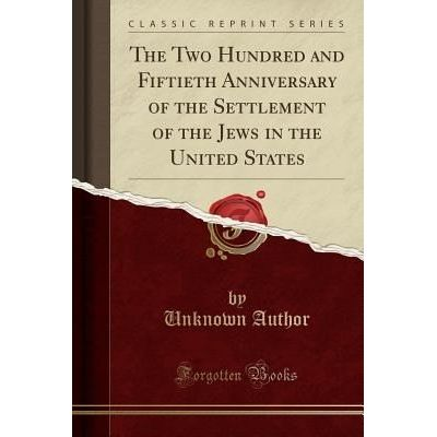 The Two Hundred And Fiftieth Anniversary Of The Settlement Of The Jews In The United States (Classic Reprint)