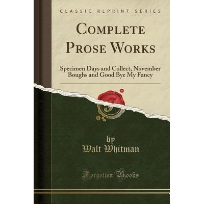 Complete Prose Works - Specimen Days And Collect, November Boughs And Good Bye My Fancy (Classic Reprint)