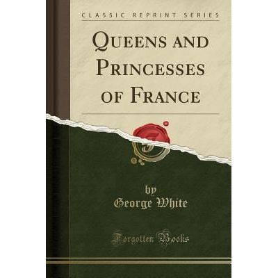 Queens And Princesses Of France (Classic Reprint)