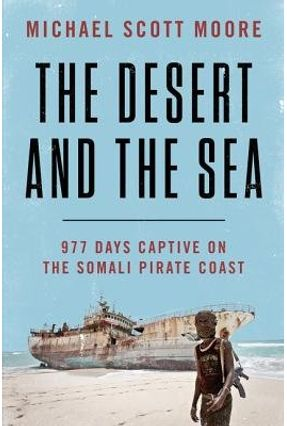 The Desert And The Sea - 977 Days Captive On The Somali Pirate Coast - Moore,Michael Scott   Tagrny.org