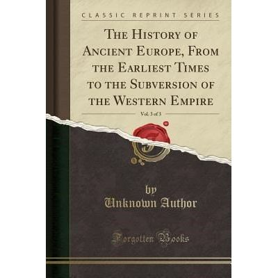 The History Of Ancient Europe, From The Earliest Times To The Subversion Of The Western Empire, Vol. 3 Of 3 (Classic Rep