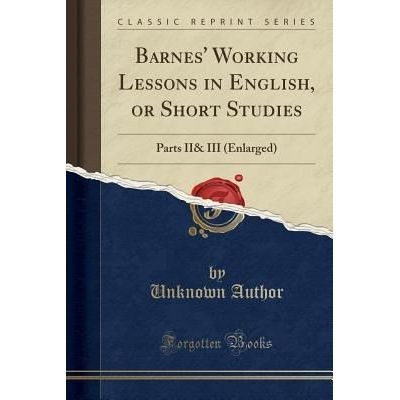 Barnes' Working Lessons In English, Or Short Studies - Parts II& III (Enlarged) (Classic Reprint)