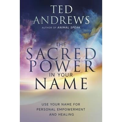 The Sacred Power In Your Name - Using Your Name For Personal Empowerment And Healing
