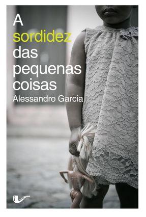 A Sordidez Das Pequenas Coisas - Garcia,Alessandro pdf epub