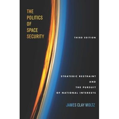 The Politics Of Space Security - Strategic Restraint And The Pursuit Of National Interests, Third Edition