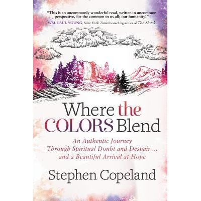 Where The Colors Blend - An Authentic Journey Through Spiritual Doubt, Despair, And A Beautiful Arrival At Hope
