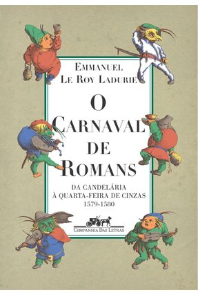 O Carnaval de Romans - Da Candelaria À Quarta-feira de Cinzas 1579-1580 - Ladurie,Emmanuel Le Roy   Tagrny.org