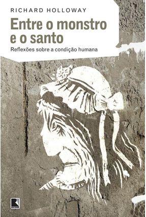 Entre o Monstro e o Santo - Reflexões Sobre A Condição Humana - Holloway,Richard   Tagrny.org