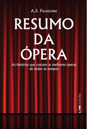Resumo da Ópera - As Histórias Que Contam As Melhores Óperas de Todos Os Tempos - Franchini,Ademilson S. | Hoshan.org