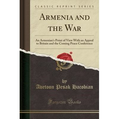 Armenia And The War - An Armenian's Point Of View With An Appeal To Britain And The Coming Peace Conference (Classic Rep