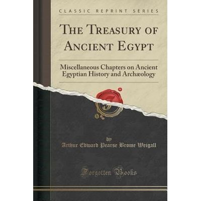The Treasury Of Ancient Egypt - Miscellaneous Chapters On Ancient Egyptian History And Archæology (Classic Reprint)