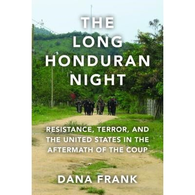 The Long Honduran Night - Resistance, Terror, And The United States In The Aftermath Of The Coup