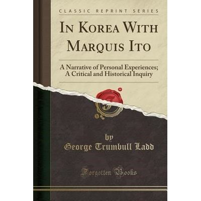 In Korea With Marquis Ito - A Narrative Of Personal Experiences; A Critical And Historical Inquiry (Classic Reprint)
