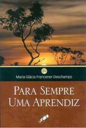 Para Sempre uma Aprendiz - Deschamps,Maria Glácia Francener | Nisrs.org