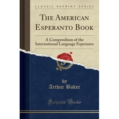 The American Esperanto Book - A Compendium Of The International Language Esperanto (Classic Reprint)