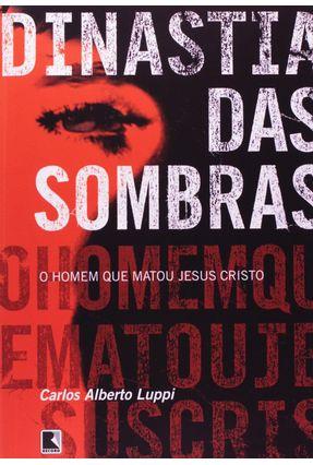 A Dinastia das Sombras - O Homem que Matou Jesus Cristo - Luppi,Carlos Alberto | Tagrny.org