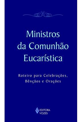 Ministros da Comunhão Eucarística - Roteiro para Celebrações, Bênçãos e Orações - Editora Vozes | Tagrny.org