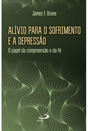 Alívio Para o Sofrimento e A Depressão - o Papel da Compreensão e da Fé - Drane,James F.   Hoshan.org