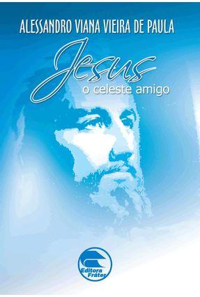 Jesus o Celeste Amigo - De Paula,Alessandro Viana Vieira | Tagrny.org