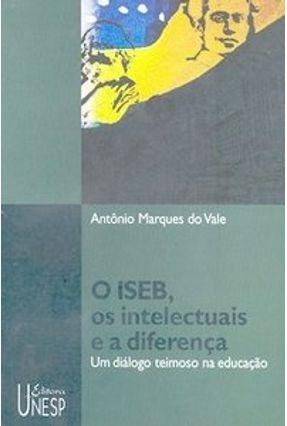 O Iseb, os Intelectuais e a Diferença: Um Diálogo Teimoso na Educação - Vale,Antonio Marques do | Tagrny.org