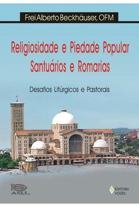 Religiosidade e Piedade Popular, Santuários e Romarias - Desafios Litúrgicos e Pastorais - Beckhäuser,Frei Alberto | Tagrny.org